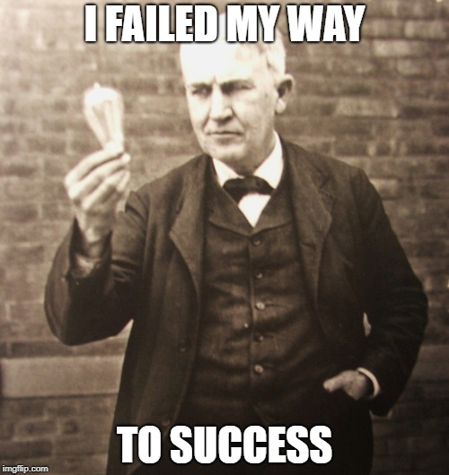 I FAILED MY WAY TO SUCCESS | image tagged in thomas edison | made w/ Imgflip meme maker