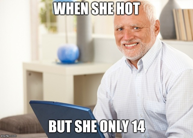 Fake Smile Grandpa |  WHEN SHE HOT; BUT SHE ONLY 14 | image tagged in fake smile grandpa | made w/ Imgflip meme maker