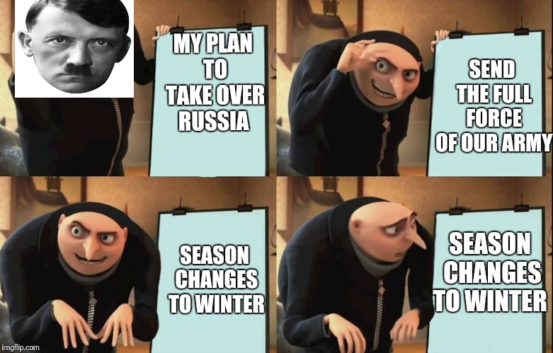 The best plan to take over the world | MY PLAN TO TAKE OVER RUSSIA SEND THE FULL FORCE OF OUR ARMY SEASON CHANGES TO WINTER SEASON CHANGES TO WINTER | image tagged in despicable me diabolical plan gru template,ww2,hitler,fail,sad | made w/ Imgflip meme maker