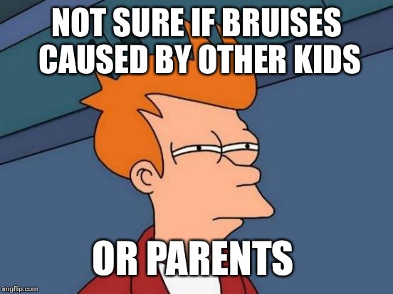 Futurama Fry Meme | NOT SURE IF BRUISES CAUSED BY OTHER KIDS OR PARENTS | image tagged in memes,futurama fry | made w/ Imgflip meme maker