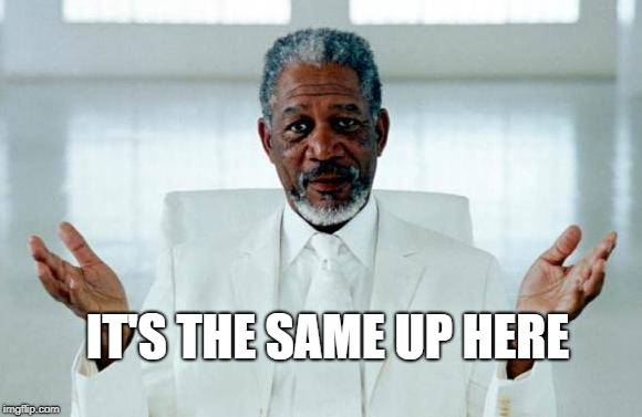 God Morgan Freeman | IT'S THE SAME UP HERE | image tagged in god morgan freeman | made w/ Imgflip meme maker