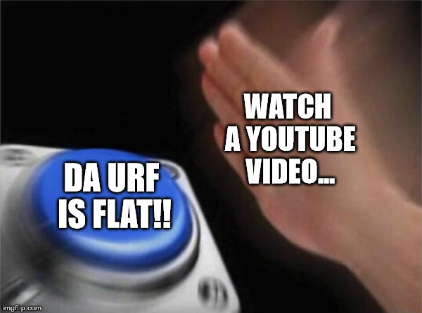 Flerf Chain | WATCH A YOUTUBE VIDEO... DA URF IS FLAT!! | image tagged in memes,blank nut button,dumb,asshat,flat earth,flat earth club | made w/ Imgflip meme maker