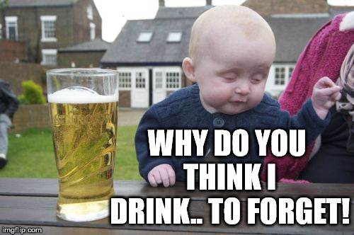 Drunk Baby Meme | WHY DO YOU THINK I DRINK.. TO FORGET! | image tagged in memes,drunk baby | made w/ Imgflip meme maker