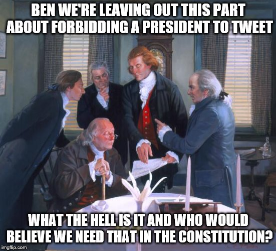 We should add it to the conditions of the 25th amendment though. No running the government by twitter while taking a 3AM dump! | BEN WE'RE LEAVING OUT THIS PART ABOUT FORBIDDING A PRESIDENT TO TWEET WHAT THE HELL IS IT AND WHO WOULD BELIEVE WE NEED THAT IN THE CONSTITU | image tagged in founding fathers,dump trump,constitutional convention,us constitution | made w/ Imgflip meme maker