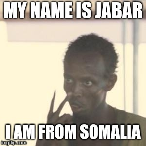 Look At Me | MY NAME IS JABAR I AM FROM SOMALIA | image tagged in memes,look at me | made w/ Imgflip meme maker