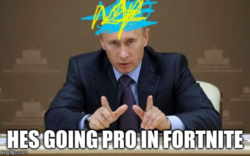 Vladimir Putin | HES GOING PRO IN FORTNITE | image tagged in memes,vladimir putin | made w/ Imgflip meme maker