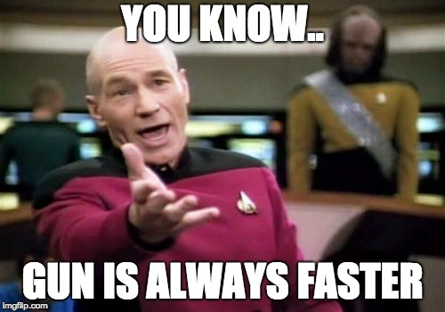 Picard Wtf | YOU KNOW.. GUN IS ALWAYS FASTER | image tagged in memes,picard wtf | made w/ Imgflip meme maker