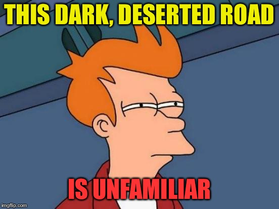 Futurama Fry Meme | THIS DARK, DESERTED ROAD IS UNFAMILIAR | image tagged in memes,futurama fry | made w/ Imgflip meme maker