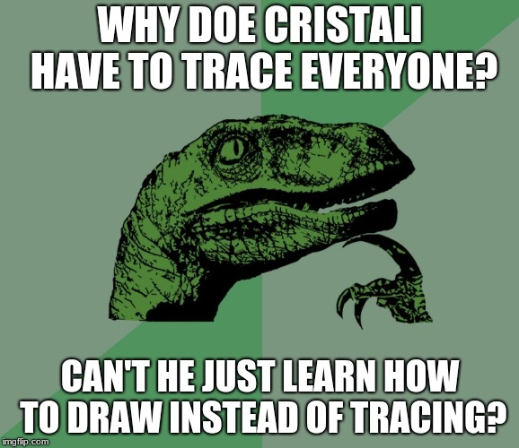 dino think dinossauro pensador | WHY DOE CRISTALI HAVE TO TRACE EVERYONE? CAN'T HE JUST LEARN HOW TO DRAW INSTEAD OF TRACING? | image tagged in dino think dinossauro pensador | made w/ Imgflip meme maker