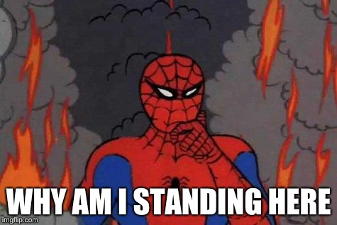 why me | WHY AM I STANDING HERE | image tagged in spiderman | made w/ Imgflip meme maker