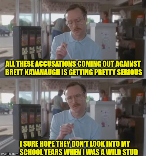 Kip Pretty Serious | ALL THESE ACCUSATIONS COMING OUT AGAINST BRETT KAVANAUGH IS GETTING PRETTY SERIOUS I SURE HOPE THEY DON'T LOOK INTO MY      SCHOOL YEARS WHE | image tagged in kip pretty serious,memes,overly excited school kid,brett kavanaugh | made w/ Imgflip meme maker