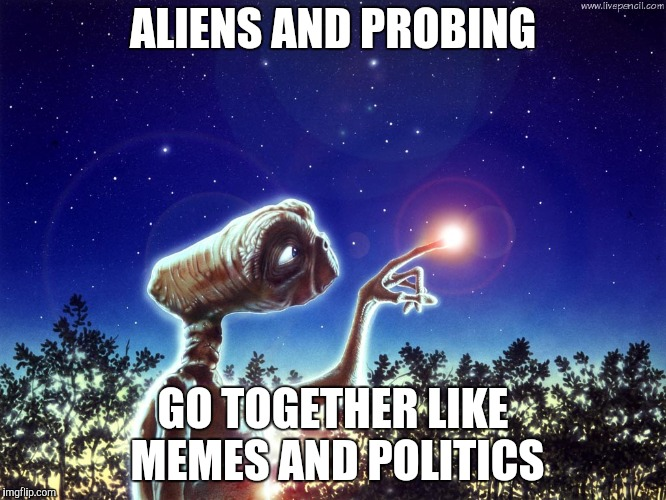 ET PHONE HOME | ALIENS AND PROBING GO TOGETHER LIKE MEMES AND POLITICS | image tagged in et phone home | made w/ Imgflip meme maker