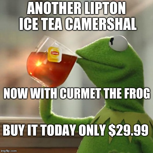 But Thats None Of My Business Meme | ANOTHER LIPTON ICE TEA CAMERSHAL NOW WITH CURMET THE FROG BUY IT TODAY ONLY $29.99 | image tagged in memes,but thats none of my business,kermit the frog | made w/ Imgflip meme maker