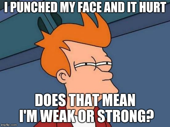 Futurama Fry Meme | I PUNCHED MY FACE AND IT HURT DOES THAT MEAN I'M WEAK OR STRONG? | image tagged in memes,futurama fry | made w/ Imgflip meme maker