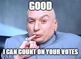 dr evil pinky | GOOD I CAN COUNT ON YOUR VOTES | image tagged in dr evil pinky | made w/ Imgflip meme maker