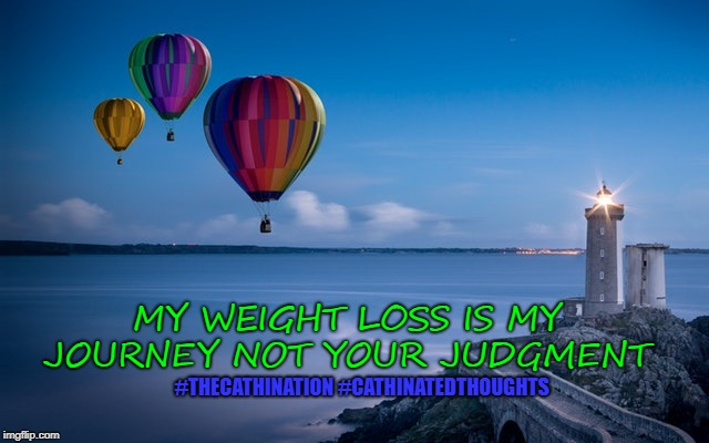 MY WEIGHT LOSS IS MY JOURNEY NOT YOUR JUDGMENT #THECATHINATION #CATHINATEDTHOUGHTS | image tagged in diet,exercise,weight loss,weight,journey | made w/ Imgflip meme maker