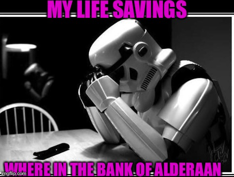 MY LIFE SAVINGS WHERE IN THE BANK OF ALDERAAN | image tagged in stormtrooper,regret,stop reading the tags | made w/ Imgflip meme maker
