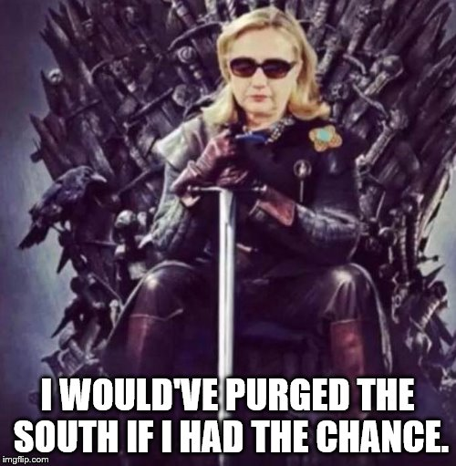 Hillary slays | I WOULD'VE PURGED THE SOUTH IF I HAD THE CHANCE. | image tagged in hillary slays | made w/ Imgflip meme maker