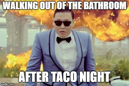 Gangnam Style PSY |  WALKING OUT OF THE BATHROOM; AFTER TACO NIGHT | image tagged in memes,gangnam style psy | made w/ Imgflip meme maker