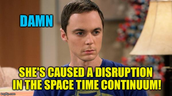 Sheldon Logic | DAMN SHE'S CAUSED A DISRUPTION IN THE SPACE TIME CONTINUUM! | image tagged in sheldon logic | made w/ Imgflip meme maker