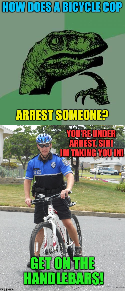 He's peddling... the law! | HOW DOES A BICYCLE COP GET ON THE HANDLEBARS! ARREST SOMEONE? YOU'RE UNDER ARREST, SIR!  IM TAKING YOU IN! | image tagged in bicycle,cop,arrest,funny memes | made w/ Imgflip meme maker