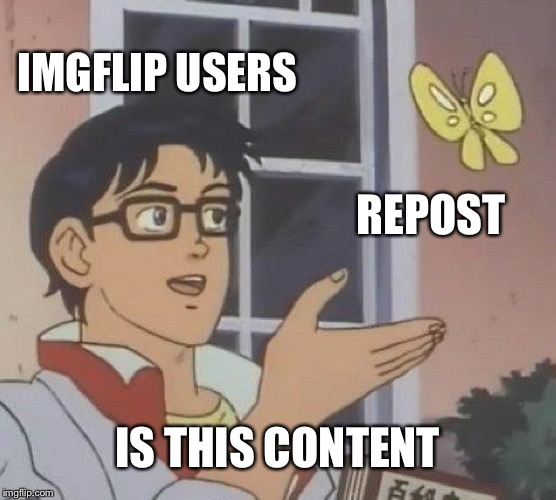 Is This A Pigeon | IMGFLIP USERS REPOST IS THIS CONTENT | image tagged in memes,is this a pigeon | made w/ Imgflip meme maker