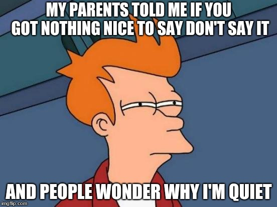 Futurama Fry Meme | MY PARENTS TOLD ME IF YOU GOT NOTHING NICE TO SAY DON'T SAY IT AND PEOPLE WONDER WHY I'M QUIET | image tagged in memes,futurama fry | made w/ Imgflip meme maker