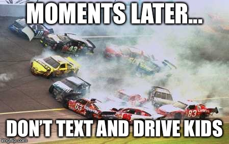 Because Race Car Meme | MOMENTS LATER... DON'T TEXT AND DRIVE KIDS | image tagged in memes,because race car | made w/ Imgflip meme maker