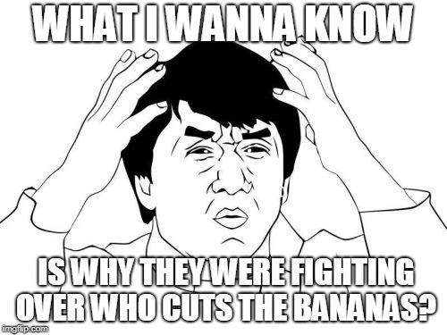 WHAT I WANNA KNOW IS WHY THEY WERE FIGHTING OVER WHO CUTS THE BANANAS? | image tagged in memes,jackie chan wtf | made w/ Imgflip meme maker