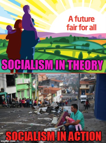 Socialism in Action | SOCIALISM IN THEORY SOCIALISM IN ACTION | image tagged in socialism,socialist,venezuela,labour party | made w/ Imgflip meme maker