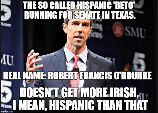 talk about cultural appropriation  | THE SO CALLED HISPANIC 'BETO' RUNNING FOR SENATE IN TEXAS. REAL NAME: ROBERT FRANCIS O'ROURKE DOESN'T GET MORE IRISH, I MEAN, HISPANIC THAN  | image tagged in texas,senate | made w/ Imgflip meme maker