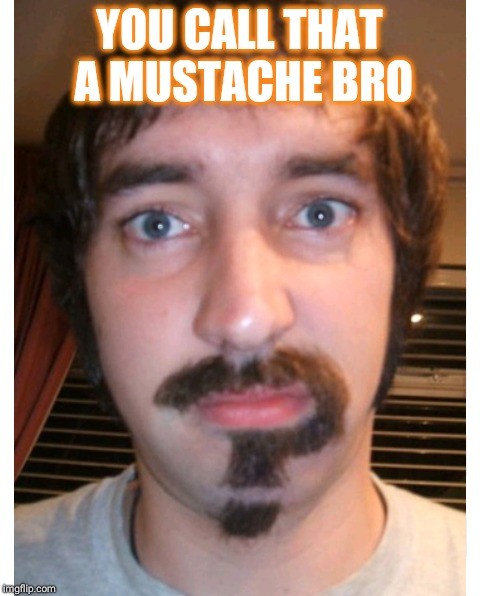 YOU CALL THAT A MUSTACHE BRO | made w/ Imgflip meme maker