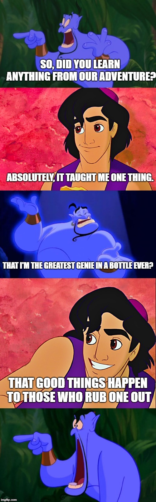 Double Entendre Aladdin |  SO, DID YOU LEARN ANYTHING FROM OUR ADVENTURE? ABSOLUTELY, IT TAUGHT ME ONE THING. THAT I'M THE GREATEST GENIE IN A BOTTLE EVER? THAT GOOD THINGS HAPPEN TO THOSE WHO RUB ONE OUT | image tagged in aladdin and the genie,memes,bad pun,that would be great | made w/ Imgflip meme maker