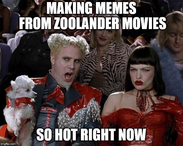Mugatu So Hot Right Now | MAKING MEMES FROM ZOOLANDER MOVIES SO HOT RIGHT NOW | image tagged in memes,mugatu so hot right now | made w/ Imgflip meme maker