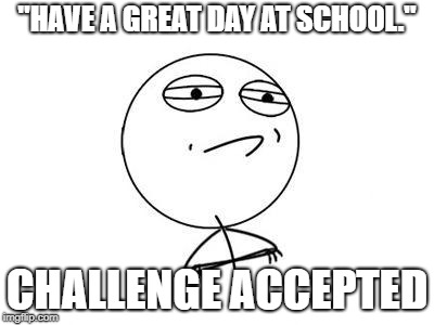 "Like that could happen. | ""HAVE A GREAT DAY AT SCHOOL."" CHALLENGE ACCEPTED 