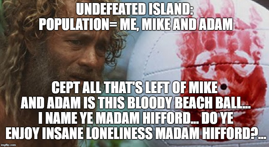 undefeated | UNDEFEATED ISLAND: POPULATION= ME, MIKE AND ADAM CEPT ALL THAT'S LEFT OF MIKE AND ADAM IS THIS BLOODY BEACH BALL... I NAME YE MADAM HIFFORD. | image tagged in wilson,tom hanks,fantasy football,nfl memes,funny memes | made w/ Imgflip meme maker
