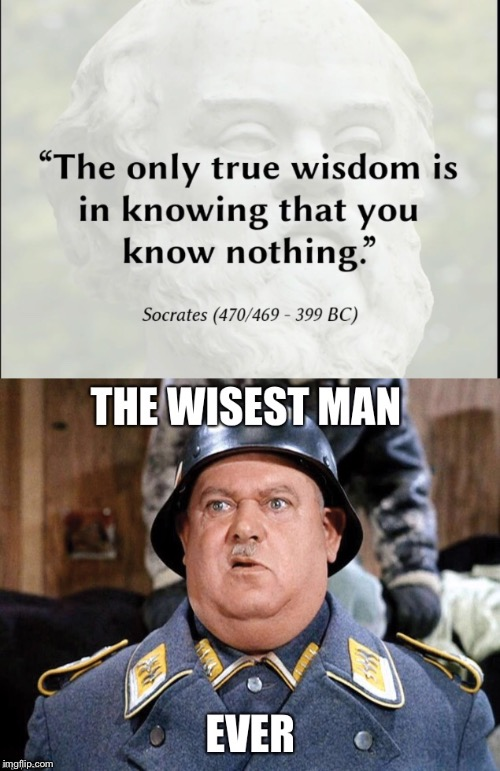 He knows nothing | A | image tagged in hogan's heroes,socrates,know,nothing,funny memes | made w/ Imgflip meme maker