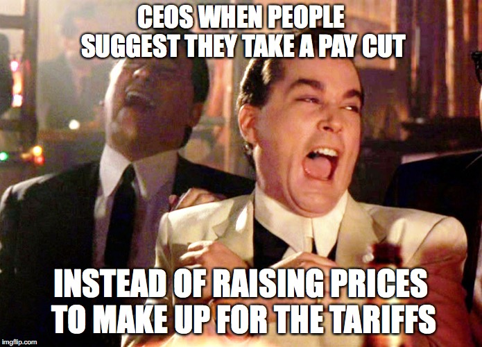 When people suggest ceos take a pay cut | CEOS WHEN PEOPLE SUGGEST THEY TAKE A PAY CUT INSTEAD OF RAISING PRICES TO MAKE UP FOR THE TARIFFS | image tagged in good fellas hilarious,tariffs,trade war,trump,ceo,walmart | made w/ Imgflip meme maker