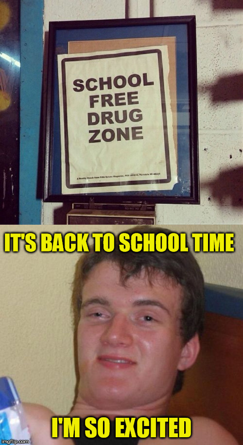 Back to school | IT'S BACK TO SCHOOL TIME I'M SO EXCITED | image tagged in 10 guy,back to school,don't do drugs | made w/ Imgflip meme maker
