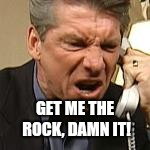 GET ME THE ROCK, DAMN IT! | image tagged in vince mcmahon,wwe,the rock,hollywood | made w/ Imgflip meme maker