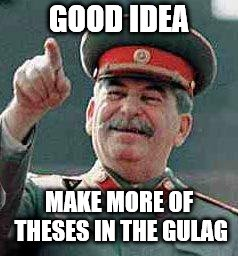 Stalin says | GOOD IDEA MAKE MORE OF THESES IN THE GULAG | image tagged in stalin says | made w/ Imgflip meme maker