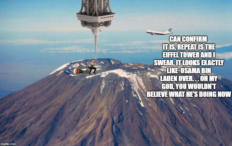 CAN CONFIRM IT IS, REPEAT IS THE EIFFEL TOWER AND I SWEAR, IT LOOKS EXACTLY LIKE  OSAMA BIN LADEN OVER. . . OH MY GOD, YOU WOULDN'T BELIEVE  | made w/ Imgflip meme maker
