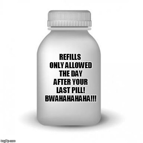 REFILLS ONLY ALLOWED THE DAY AFTER YOUR LAST PILL! BWAHAHAHAHA!!! | made w/ Imgflip meme maker