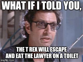 Jeff Goldblum |  WHAT IF I TOLD YOU, THE T REX WILL ESCAPE AND EAT THE LAWYER ON A TOILET | image tagged in jeff goldblum | made w/ Imgflip meme maker