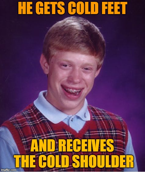 Bad Luck Brian Meme | HE GETS COLD FEET AND RECEIVES THE COLD SHOULDER | image tagged in memes,bad luck brian | made w/ Imgflip meme maker