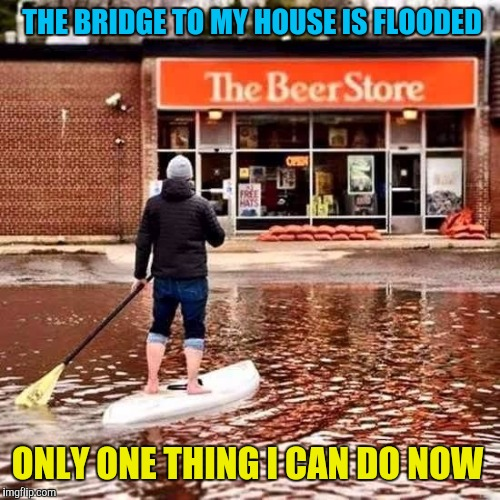 Beer Flood | THE BRIDGE TO MY HOUSE IS FLOODED ONLY ONE THING I CAN DO NOW | image tagged in beer flood,memes,flood,homeless,sleepover,drinking | made w/ Imgflip meme maker