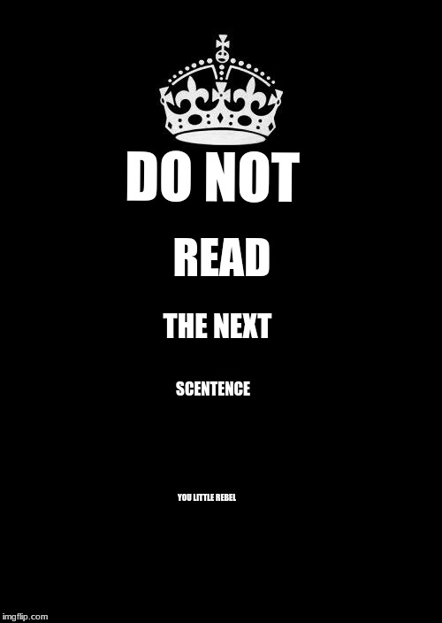 Keep Calm And Carry On Black | DO NOT READ THE NEXT SCENTENCE YOU LITTLE REBEL | image tagged in memes,keep calm and carry on black | made w/ Imgflip meme maker