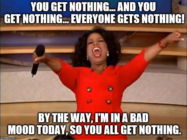 Here you go, have some nothing! | YOU GET NOTHING... AND YOU GET NOTHING... EVERYONE GETS NOTHING! BY THE WAY, I'M IN A BAD MOOD TODAY, SO YOU ALL GET NOTHING. | image tagged in memes,oprah you get a,bad mood | made w/ Imgflip meme maker