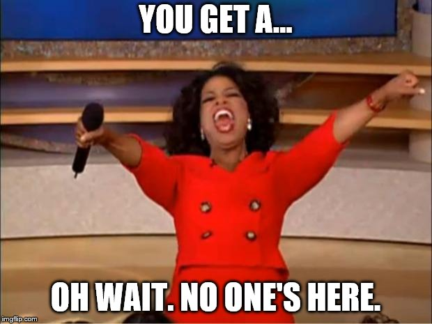 Oprah You Get A | YOU GET A... OH WAIT. NO ONE'S HERE. | image tagged in memes,oprah you get a,no one's here | made w/ Imgflip meme maker