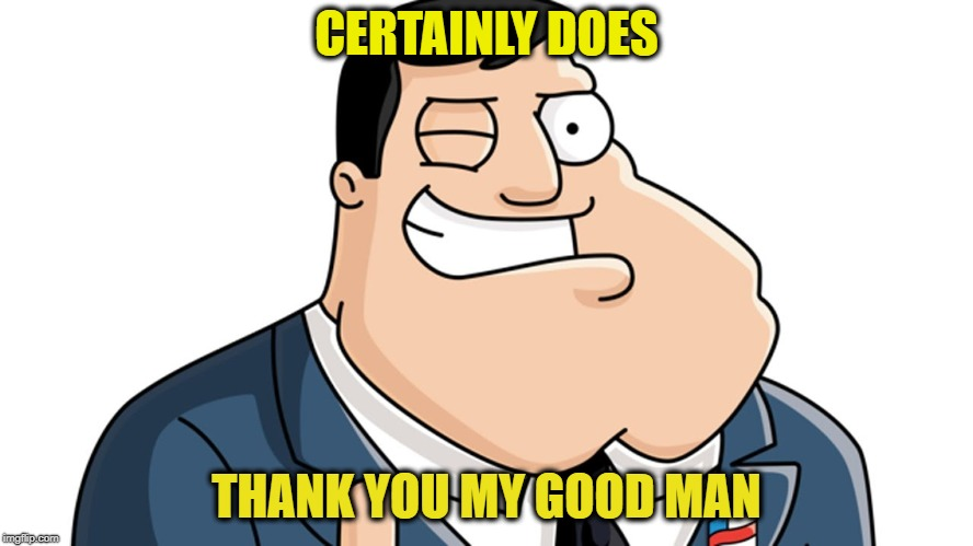 American Dad | CERTAINLY DOES THANK YOU MY GOOD MAN | image tagged in american dad | made w/ Imgflip meme maker